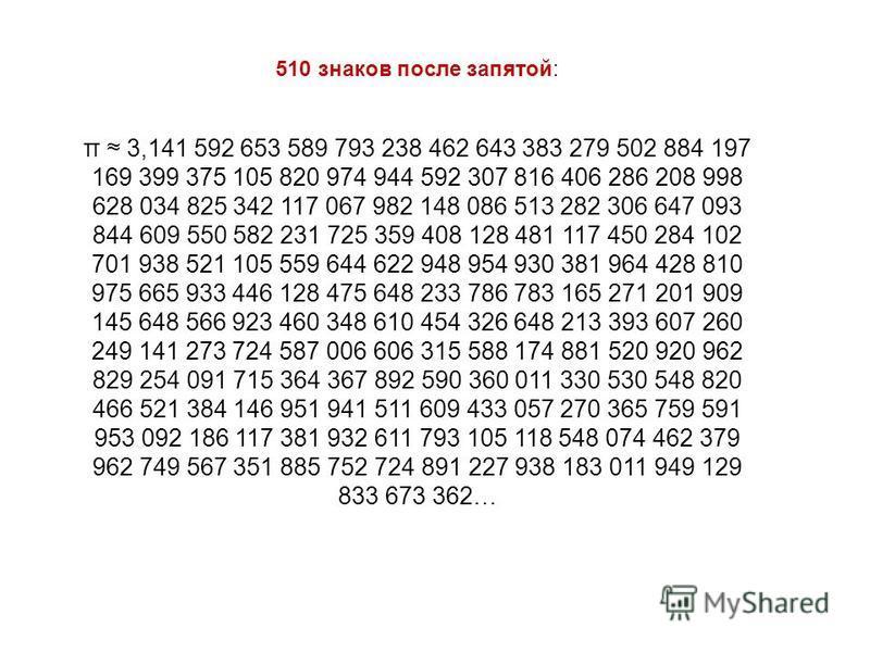 510 знаков после запятой: π 3,141 592 653 589 793 238 462 643 383 279 502 884 197 169 399 375 105 820 974 944 592 307 816 406 286 208 998 628 034 825 342 117 067 982 148 086 513 282 306 647 093 844 609 550 582 231 725 359 408 128 481 117 450 284 102