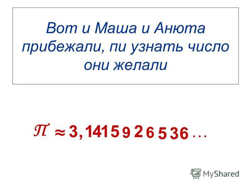 Вот и Маша и Анюта прибежали, пи узнать число они желали П 3,1415 9 2 6 536 …
