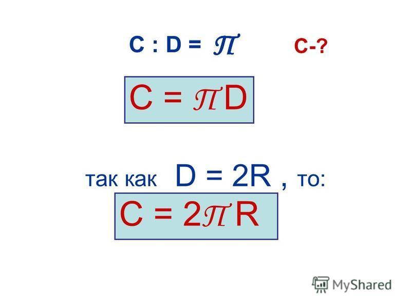 так как D = 2R, то: С = П D С = 2 П R С : D = ПППП C-?