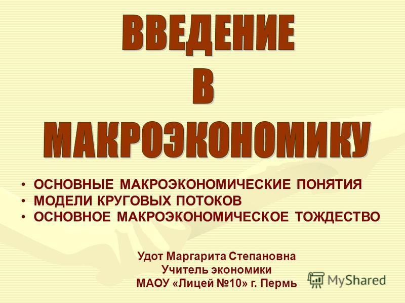 ОСНОВНЫЕ МАКРОЭКОНОМИЧЕСКИЕ ПОНЯТИЯ МОДЕЛИ КРУГОВЫХ ПОТОКОВ ОСНОВНОЕ МАКРОЭКОНОМИЧЕСКОЕ ТОЖДЕСТВО Удот Маргарита Степановна Учитель экономики МАОУ «Лицей 10» г. Пермь
