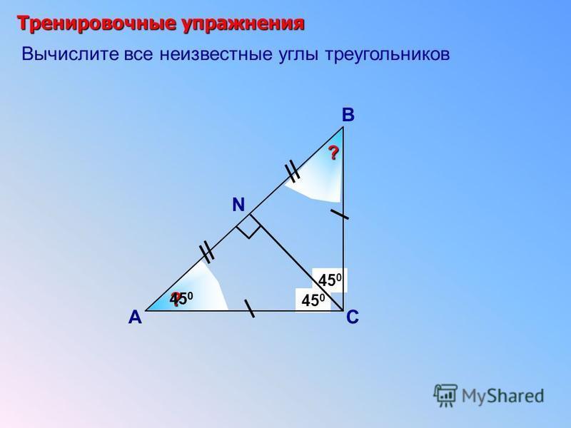 Тренировочные упражнения А В С (180 0 – 90 0 ):2 ? ? 45 0 180 0 :3 60 0 N S X Вычислите все неизвестные углы треугольников