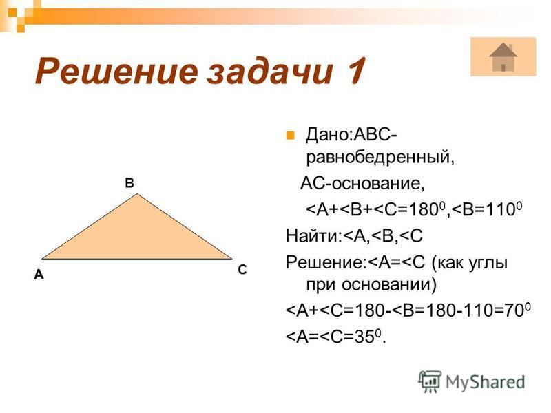 Решение задачи 1 Дано:АВС- равнобедрентный, АС-основание, <А+<В+<С=180 0,<В=110 0 Найти:<А,<В,<С Решение:<А=<С (как углы при основании) <А+<С=180-<В=180-110=70 0 <А=<С=35 0. А B C