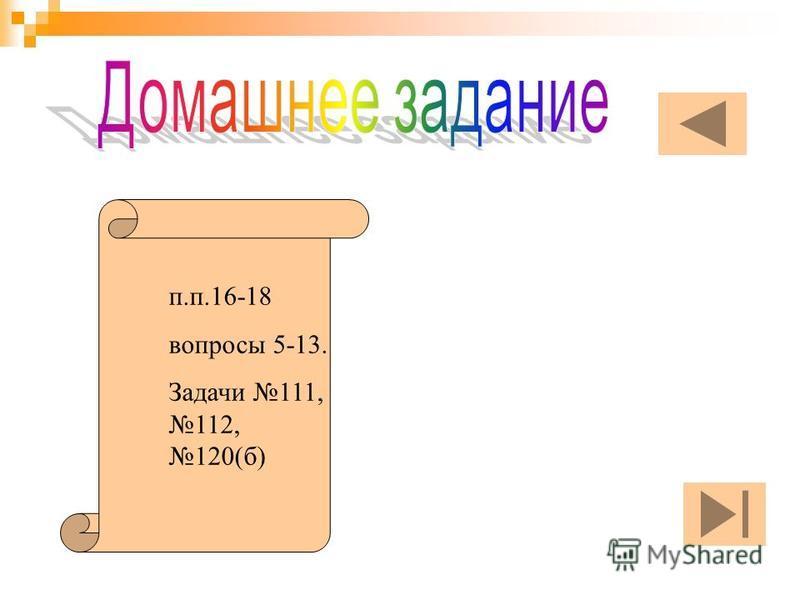 п.п.16-18 вопросы 5-13. Задачи 111, 112, 120(б)