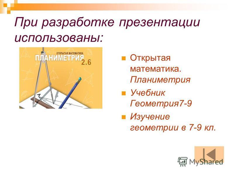 При разработке презентации использованы: Открытая математика. Планиметрия Учебник Геометрия 7-9 Изучение геометрии в 7-9 кл.