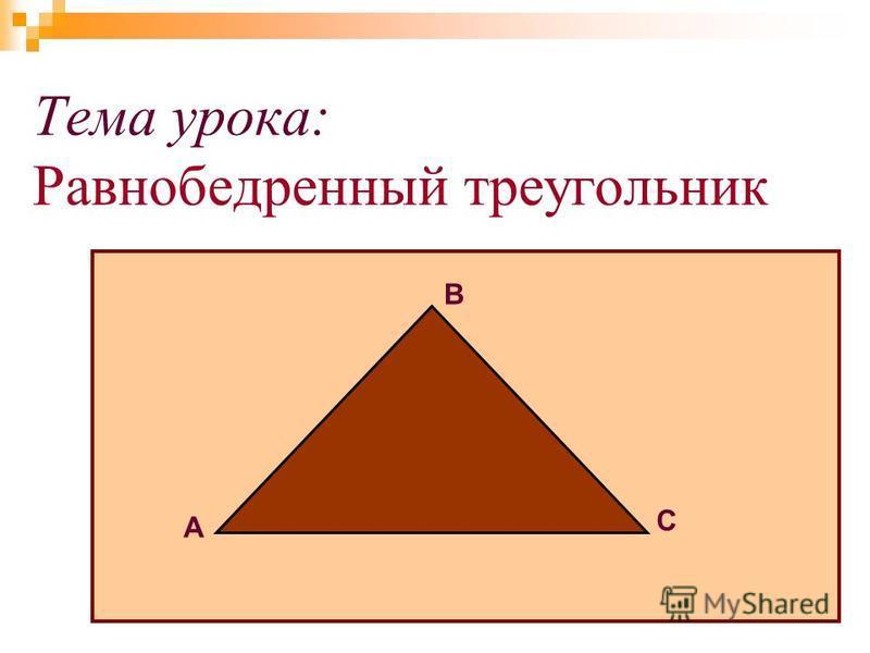 Тема урока: Равнобедрентный треугольник А В С А В С