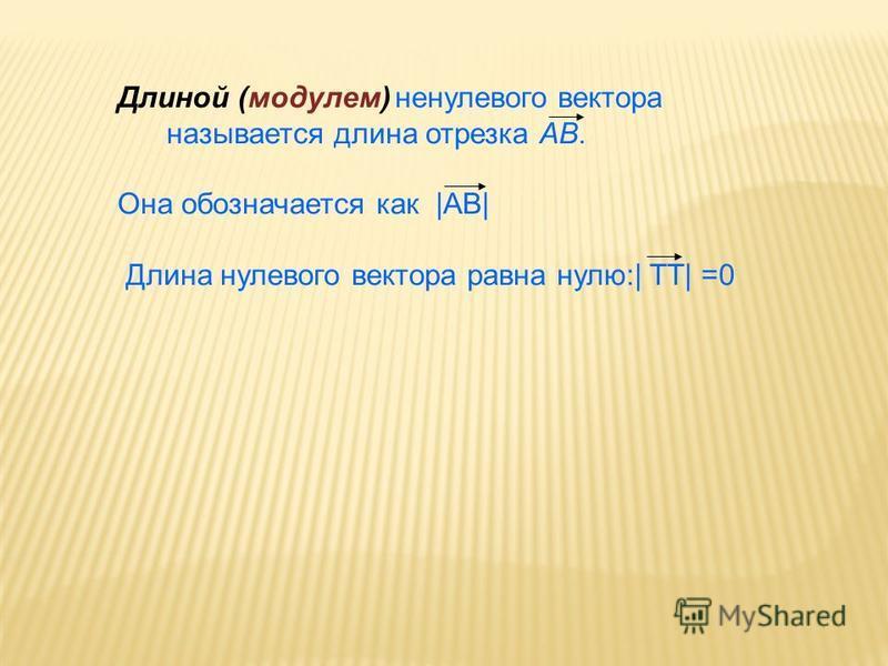 Длиной (модулем) ненулевого вектора называется длина отрезка AB. Она обозначается как |АВ| Длина нулевого вектора равна нулю:| ТТ| =0
