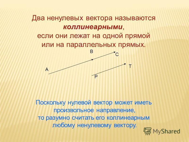 Два ненулевых вектора называются коллинеарныййми, если они лежат на одной прямой или на параллельных прямых. Поскольку нулевой вектор может иметь произвольное направление, то разумно считать его коллинеарныййм любому ненулевому вектору. А В С Р Т