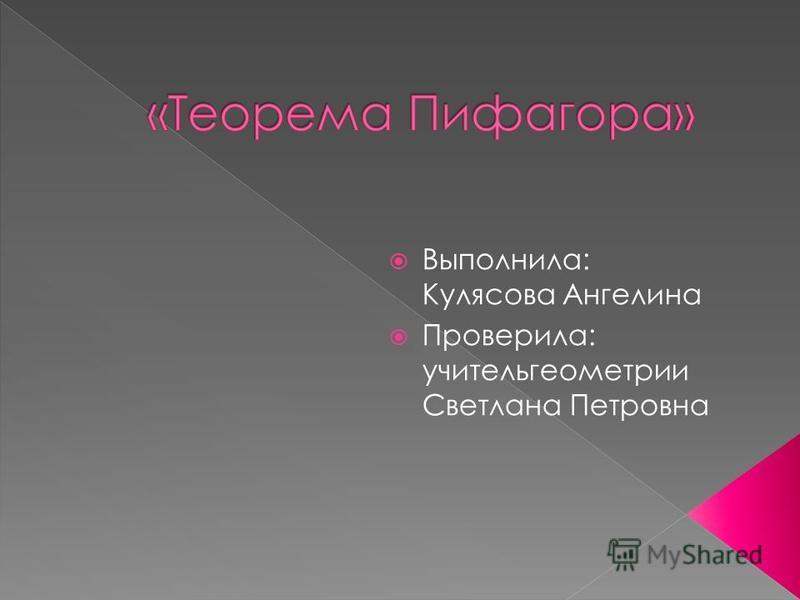 Выполнила: Кулясова Ангелина Проверила: учитель геометрии Светлана Петровна