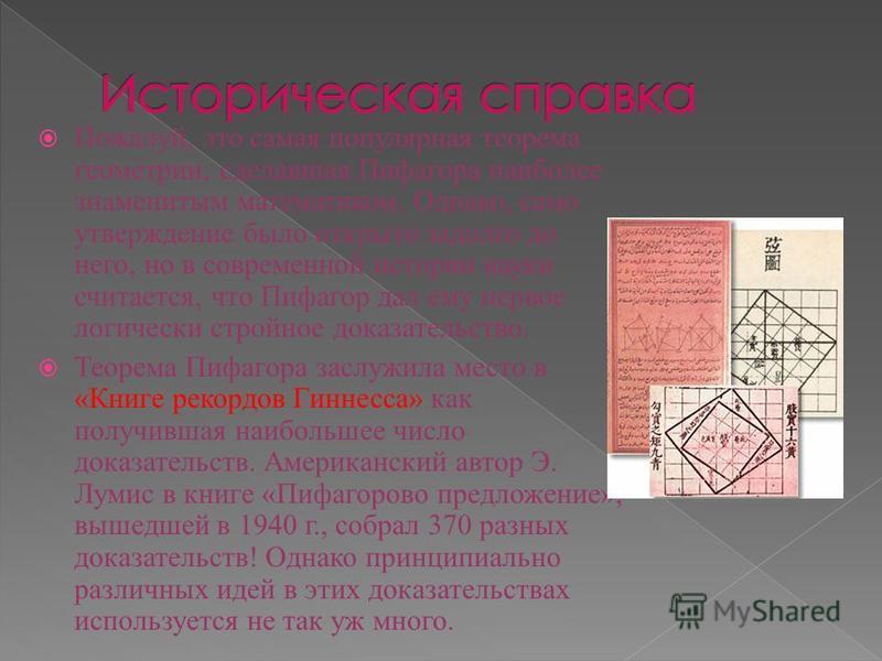 Пожалуй, это самая популярная теорема геометрии, сделавшая Пифагора наиболее знаменитым математиком. Однако, само утверждение было открыто задолго до него, но в современной истории науки считается, что Пифагор дал ему первое логически стройное доказа