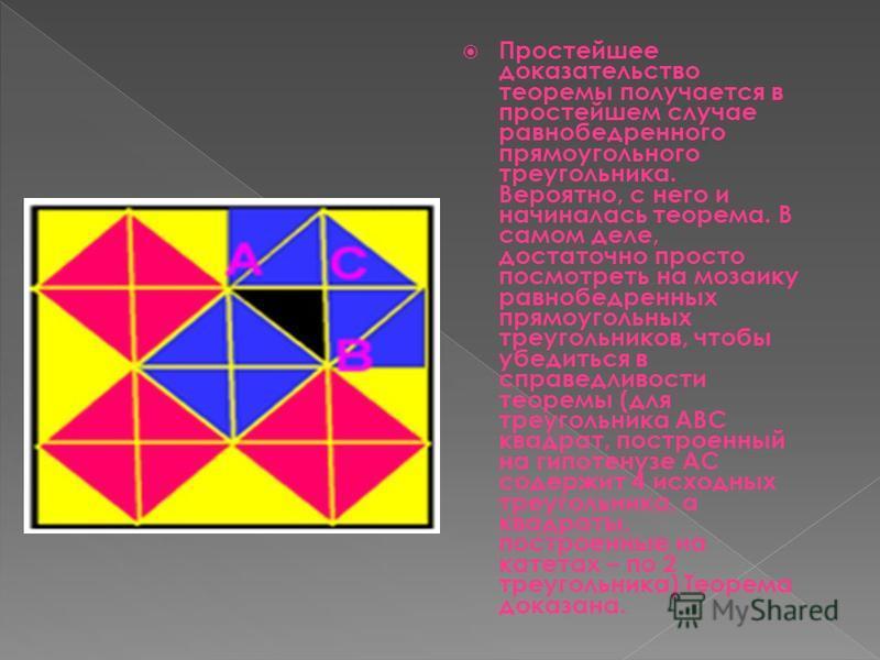 Простейшее доказательство теоремы получается в простейшем случае равнобедренного прямоугольного треугольника. Вероятно, с него и начиналась теорема. В самом деле, достаточно просто посмотреть на мозаику равнобедренных прямоугольных треугольников, что