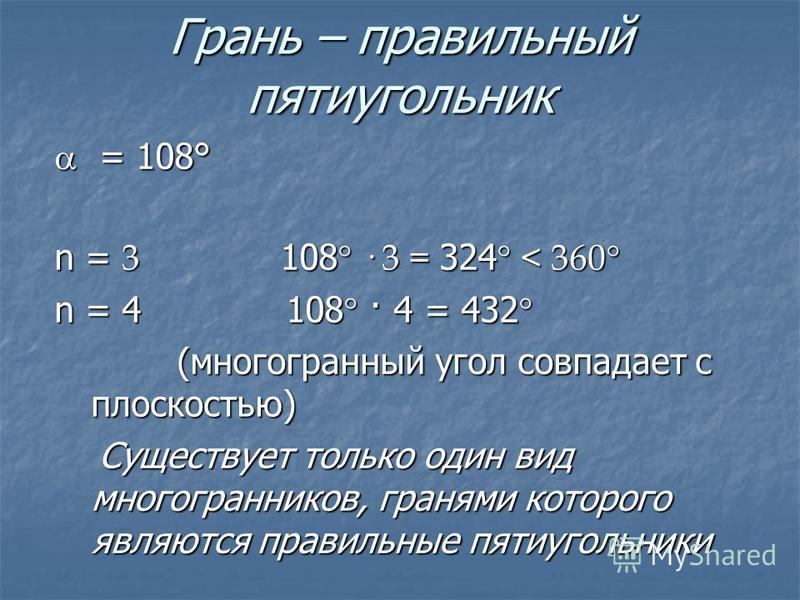 Грань – правильный пятиугольник = 108° = 108° n = 3 108 ° · 3 = 324 ° < 360° n = 4 108° · 4 = 432° (многогранный угол совпадает с плоскостью) (многогранный угол совпадает с плоскостью) Существует только один вид многогранников, гранями которого являю