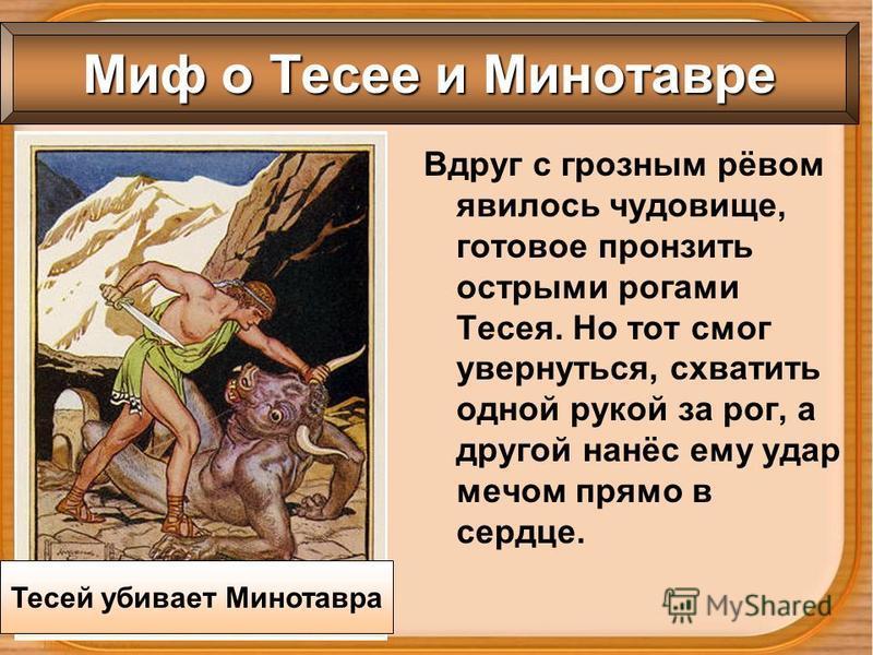 Вдруг с грозным рёвом явилось чудовище, готовое пронзить острыми рогами Тесея. Но тот смог увернуться, схватить одной рукой за рог, а другой нанёс ему удар мечом прямо в сердце. Миф о Тесее и Минотавре Тесей убивает Минотавра