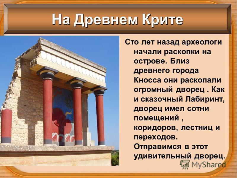 На Древнем Крите Сто лет назад археологи начали раскопки на острове. Близ древнего города Кносса они раскопали огромный дворец. Как и сказочный Лабиринт, дворец имел сотни помещений, коридоров, лестниц и переходов. Отправимся в этот удивительный двор