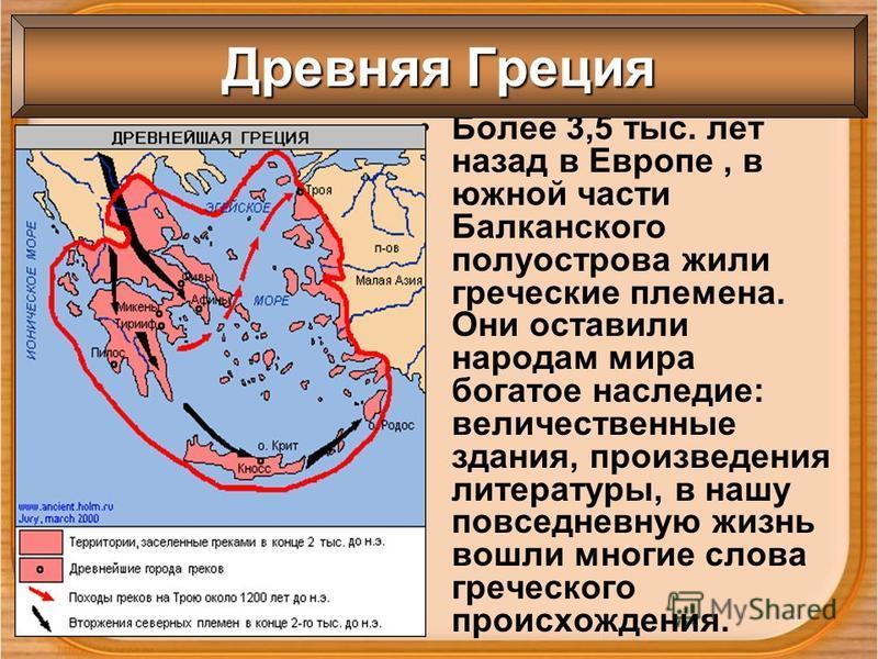 Более 3,5 тыс. лет назад в Европе, в южной части Балканского полуострова жили греческие племена. Они оставили народам мира богатое наследие: величественные здания, произведения литературы, в нашу повседневную жизнь вошли многие слова греческого проис