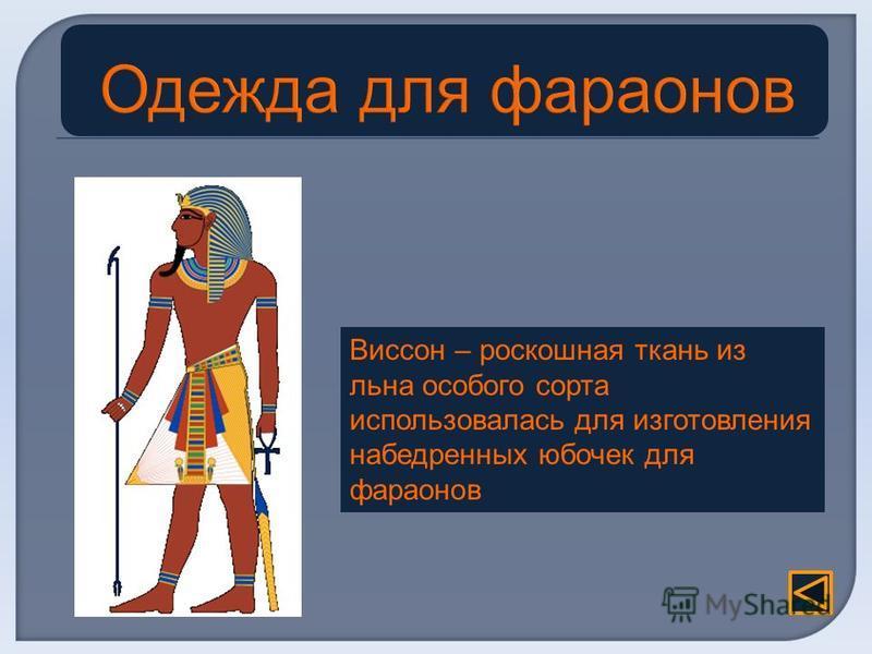 Виссон – роскошная ткань из льна особого сорта использовалась для изготовления набедренных юбочек для фараонов