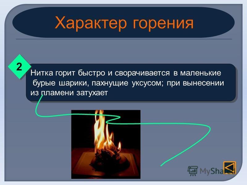 Нитка горит быстро и сворачивается в маленькие бурые шарики, пахнущие уксусом; при вынесении из пламени затухает Нитка горит быстро и сворачивается в маленькие бурые шарики, пахнущие уксусом; при вынесении из пламени затухает 2 2