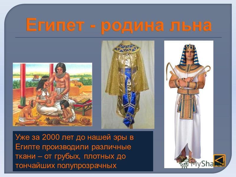 Уже за 2000 лет до нашей эры в Египте производили различные ткани – от грубых, плотных до тончайших полупрозрачных