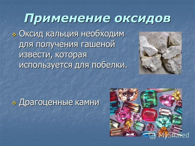 Применение оксидов Оксид кальция необходим для получения гашеной извести, которая используется для побелки. Оксид кальция необходим для получения гашеной извести, которая используется для побелки. Драгоценные камни Драгоценные камни