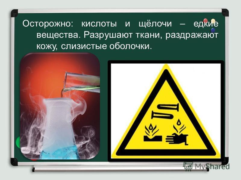 Осторожно: кислоты и щёлочи – едкие вещества. Разрушают ткани, раздражают кожу, слизистые оболочки.