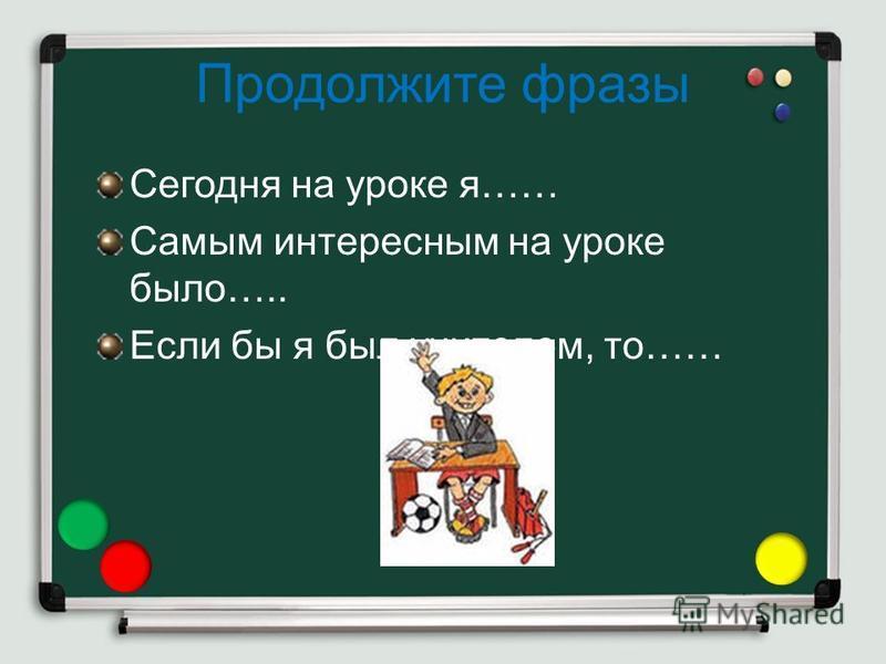 Продолжите фразы Сегодня на уроке я…… Самым интересным на уроке было….. Если бы я был учителем, то……
