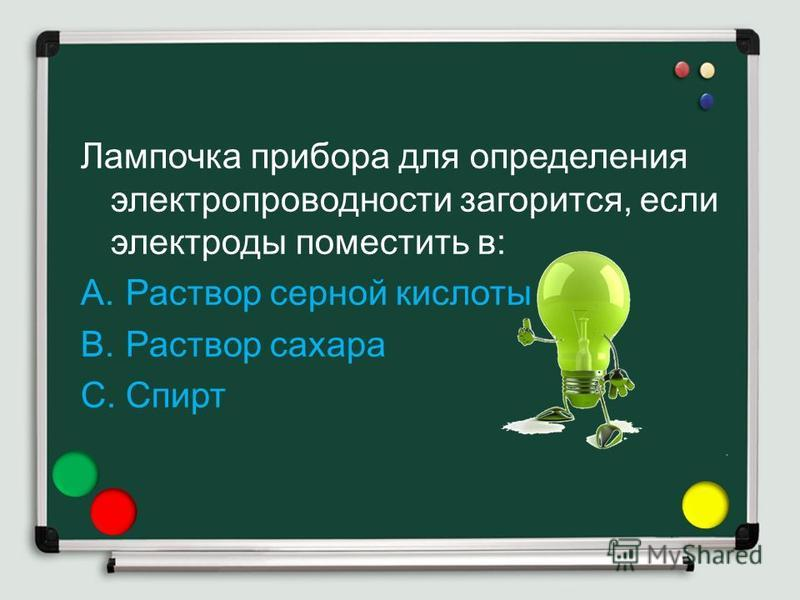 Лампочка прибора для определения электропроводности загорится, если электроды поместить в: A.Раствор серной кислоты B.Раствор сахара C.Спирт