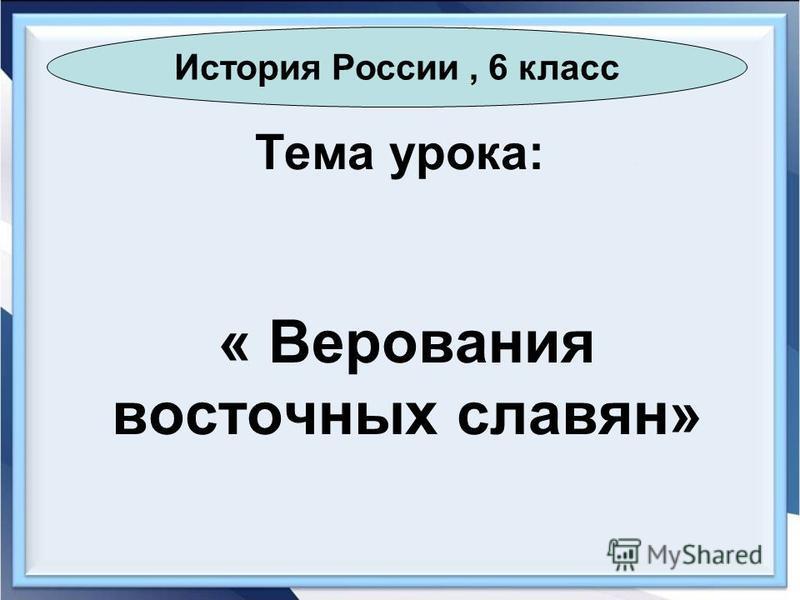 Тема урока: « Верования восточных славян» История России, 6 класс