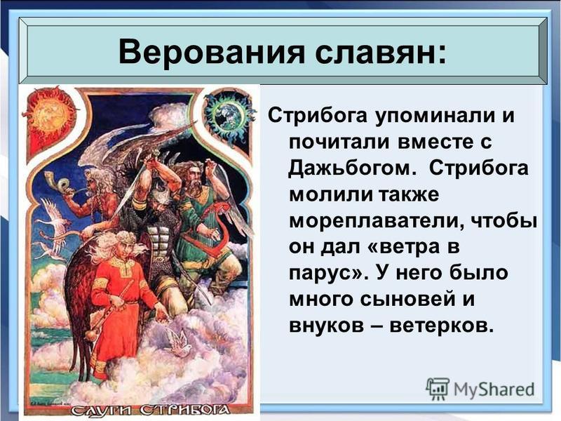 Стрибога упоминали и почитали вместе с Дажьбогом. Стрибога молили также мореплаватели, чтобы он дал «ветра в парус». У него было много сыновей и внуков – ветерков. Верования славян: