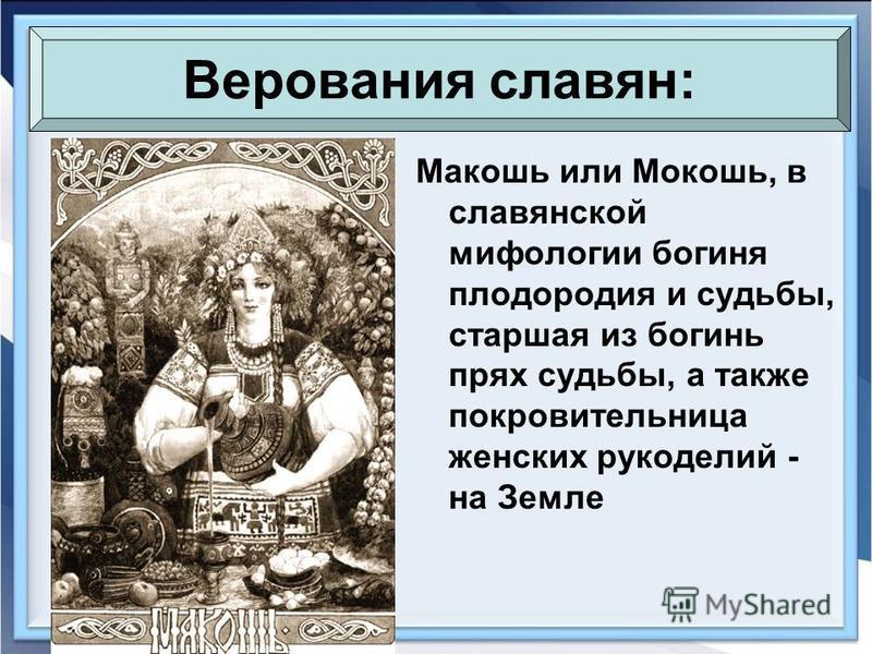 Макошь или Мокошь, в славянской мифологии богиня плодородия и судьбы, старшая из богинь прях судьбы, а также покровительница женских рукоделий - на Земле Верования славян: