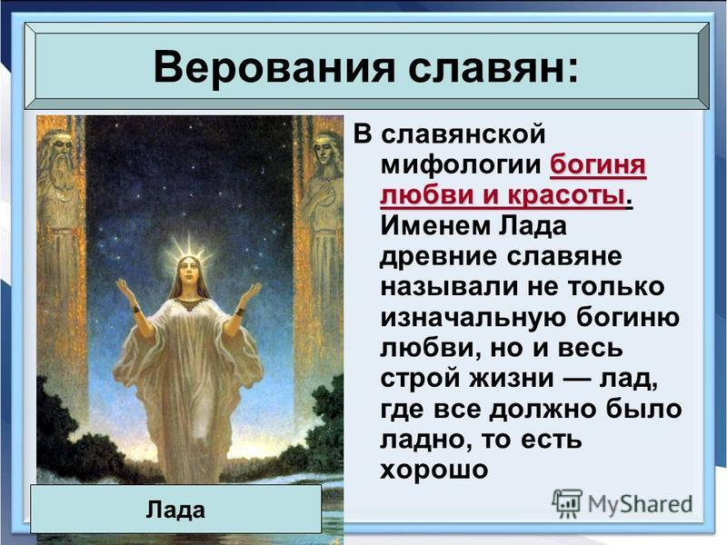 богиня любви и красоты В славянской мифологии богиня любви и красоты. Именем Лада древние славяне называли не только изначальную богиню любви, но и весь строй жизни лад, где все должно было ладно, то есть хорошо Верования славян: Лада