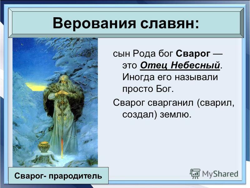 сын Рода бог Сварог это Отец Небесный. Иногда его называли просто Бог. Сварог сварганил (сварил, создал) землю. Верования славян: Сварог- прародитель