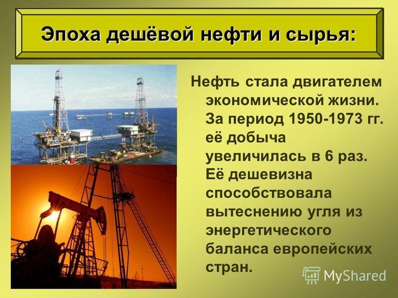 Нефть стала двигателем экономической жизни. За период 1950-1973 гг. её добыча увеличилась в 6 раз. Её дешевизна способствовала вытеснению угля из энергетического баланса европейских стран. Эпоха дешёвой нефти и сырья: