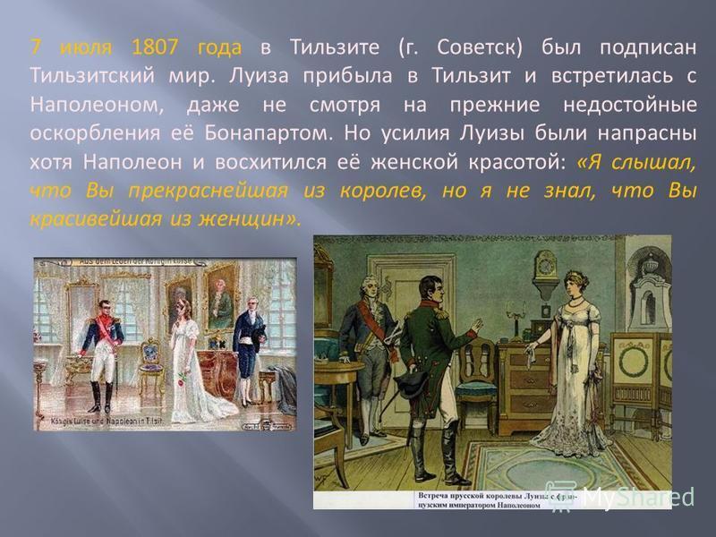 7 июля 1807 года в Тильзите (г. Советск) был подписан Тильзитский мир. Луиза прибыла в Тильзит и встретилась с Наполеоном, даже не смотря на прежние недостойные оскорбления её Бонапартом. Но усилия Луизы были напрасны хотя Наполеон и восхитился её же