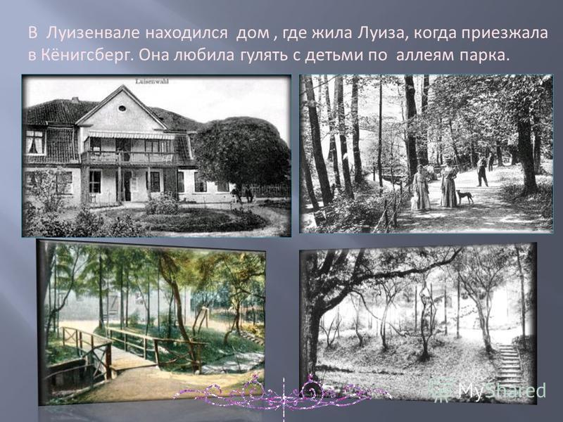 В Луизенвале находился дом, где жила Луиза, когда приезжала в Кёнигсберг. Она любила гулять с детьми по аллеям парка.