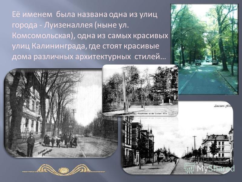 Её именем была названа одна из улиц города - Луизеналлея (ныне ул. Комсомольская), одна из самых красивых улиц Калининграда, где стоят красивые дома различных архитектурных стилей…