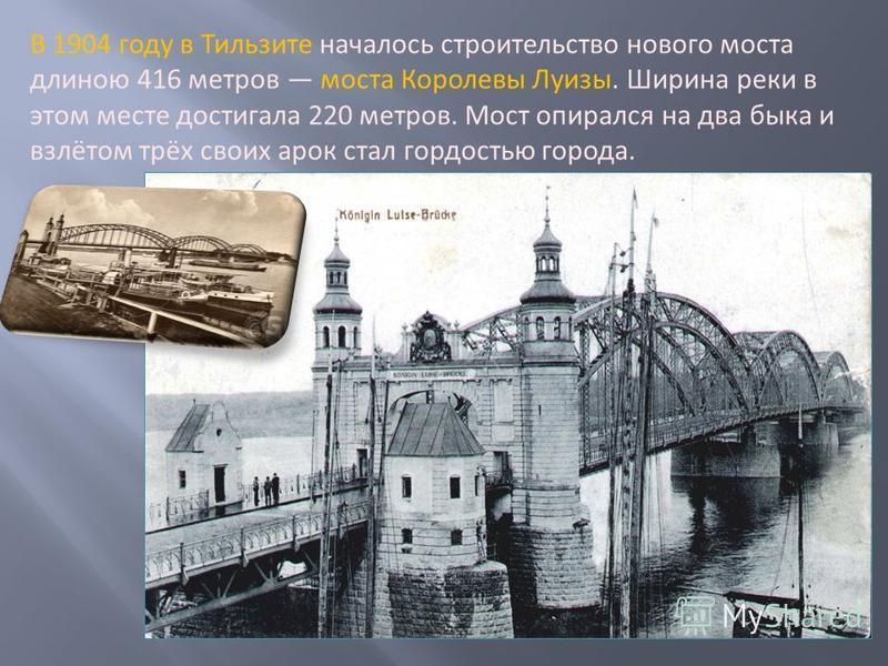 В 1904 году в Тильзите началось строительство нового моста длиною 416 метров моста Королевы Луизы. Ширина реки в этом месте достигала 220 метров. Мост опирался на два быка и взлётом трёх своих арок стал гордостью города.