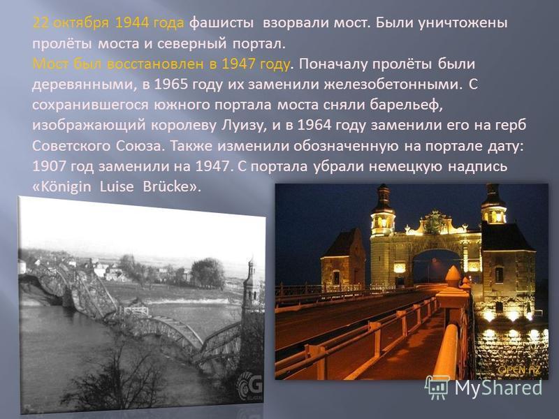 22 октября 1944 года фашисты взорвали мост. Были уничтожены пролёты моста и северный портал. Мост был восстановлен в 1947 году. Поначалу пролёты были деревянными, в 1965 году их заменили железобетонными. С сохранившегося южного портала моста сняли ба