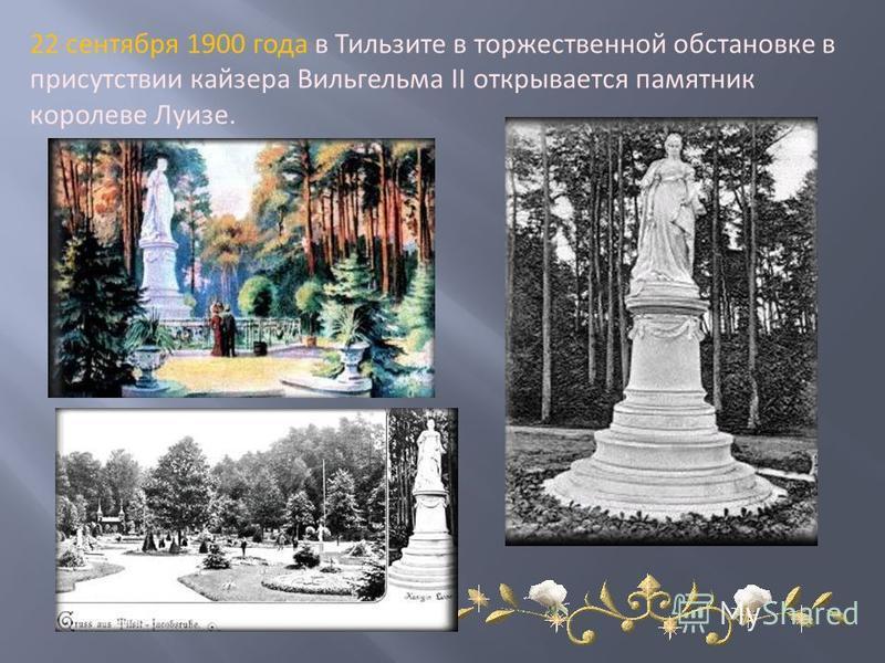 22 сентября 1900 года в Тильзите в торжественной обстановке в присутствии кайзера Вильгельма II открывается памятник королеве Луизе.