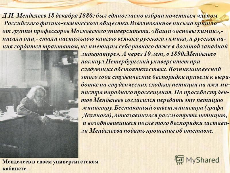 Менделеев в своем университетском кабинете. Д.И. Менделеев 18 декабря 1880 г был единогласно избран почетным членом Российского физико-химического общества.Взволнованное письмо пришло от группы профессоров Московского университета. «Ваши «основы хими