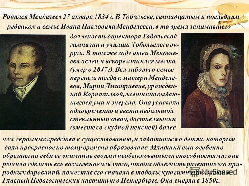 Родился Менделеев 27 января 1834 г. В Тобольске, семнадцатым и последним ребенком а семье Ивана Павловича Менделеева, в то время занимавшего должность директора Тобольской гимназии и училищ Тобольского округа. В том же году отец Менделе- ева ослеп и