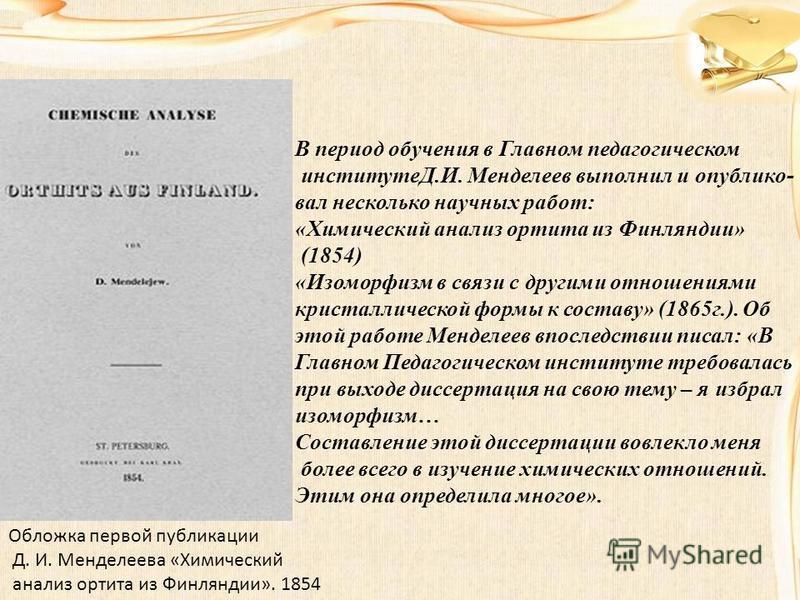 Обложка первой публикации Д. И. Менделеева «Химический анализ ортита из Финляндии». 1854 В период обучения в Главном педагогическом институтеД.И. Менделеев выполнил и опубликовал несколько научных работ: «Химический анализ ортита из Финляндии» (1854)