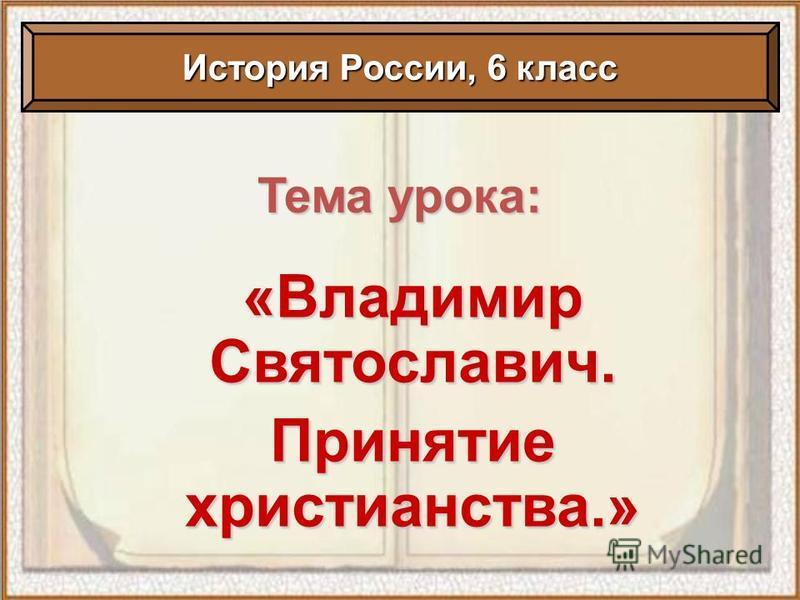 Тема урока: «Владимир Святославич. Принятие христианства.» История России, 6 класс