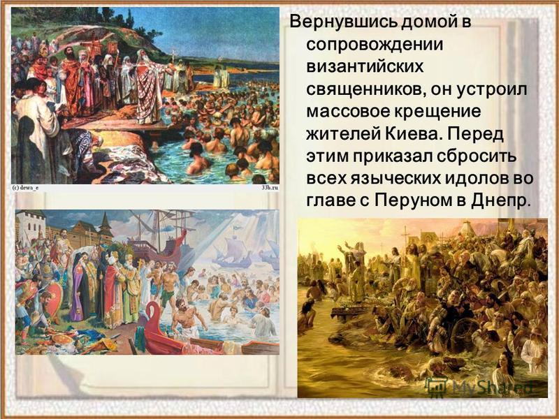 Вернувшись домой в сопровождении византийских священников, он устроил массовое крещение жителей Киева. Перед этим приказал сбросить всех языческих идолов во главе с Перуном в Днепр.