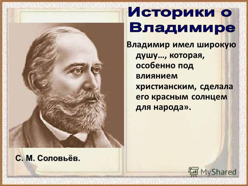 Владимир имел широкую душу…, которая, особенно под влиянием христианским, сделала его красным солнцем для народа». С. М. Соловьёв.