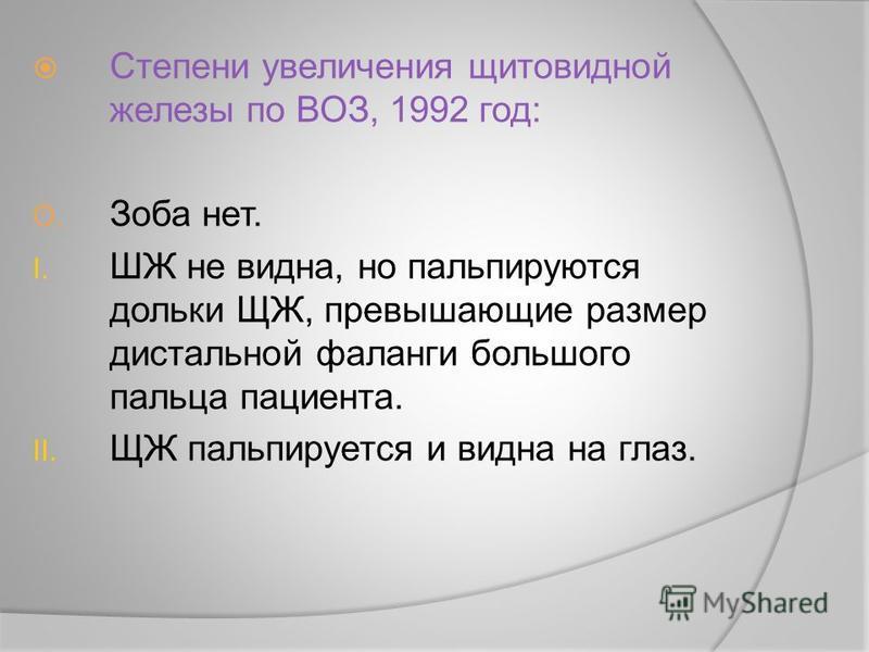 Степени увеличения щитовидной железы по ВОЗ, 1992 год: O. Зоба нет. I. ШЖ не видна, но пальпируются дольки ЩЖ, превышающие размер дистальной фаланги большого пальца пациента. II. ЩЖ пальпируется и видна на глаз.