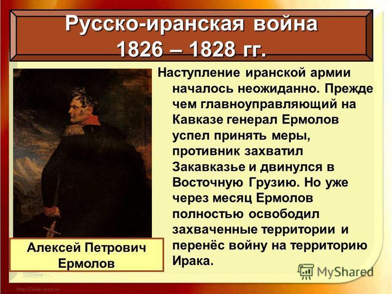 Наступление иранской армии началось неожиданно. Прежде чем главноуправляющий на Кавказе генерал Ермолов успел принять меры, противник захватил Закавказье и двинулся в Восточную Грузию. Но уже через месяц Ермолов полностью освободил захваченные террит