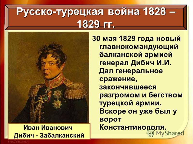Русско-турецкая война 1828 – 1829 гг. 30 мая 1829 года новый главнокомандующий балканской армией генерал Дибич И.И. Дал генеральное сражение, закончившееся разгромом и бегством турецкой армии. Вскоре он уже был у ворот Константинополя. Иван Иванович