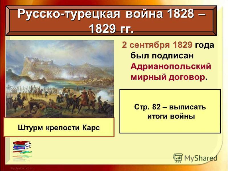 Русско-турецкая война 1828 – 1829 гг. Штурм крепости Карс 2 сентября 1829 Адрианопольский мирный договор. 2 сентября 1829 года был подписан Адрианопольский мирный договор. Стр. 82 – выписать итоги войны