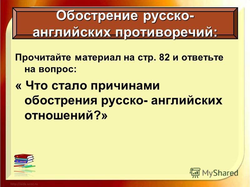 Прочитайте материал на стр. 82 и ответьте на вопрос: « Что стало причинами обострения русско- английских отношений?» Обострение русско- английских противоречий: