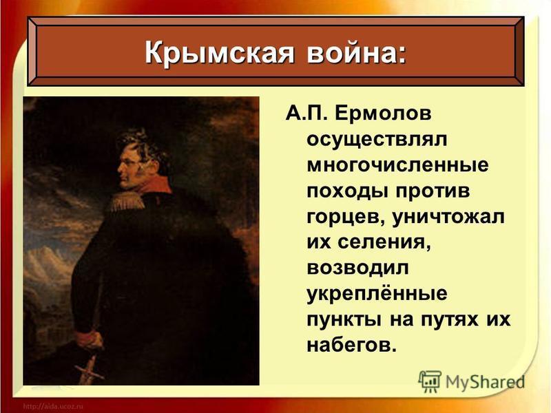 Крымская война: А.П. Ермолов осуществлял многочисленные походы против горцев, уничтожал их селения, возводил укреплённые пункты на путях их набегов.