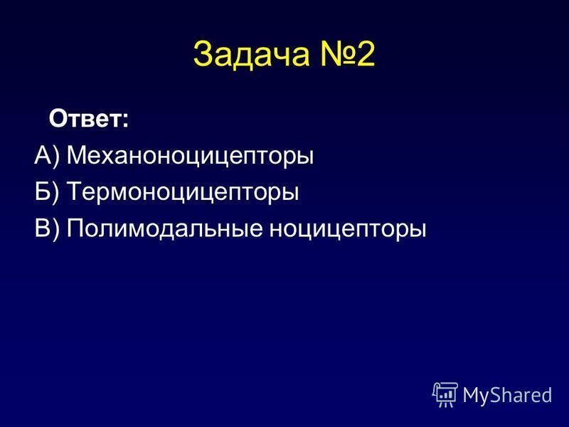 Задача 2 Ответ: А) Механоноцицепторы Б) Термоноцицепторы В) Полимодальные ноцицепторы